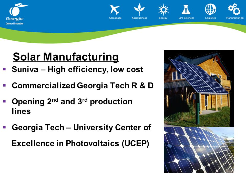 Solar Manufacturing  Suniva – High efficiency, low cost  Commercialized Georgia Tech R & D  Opening 2 nd and 3 rd production lines  Georgia Tech – University Center of Excellence in Photovoltaics (UCEP)