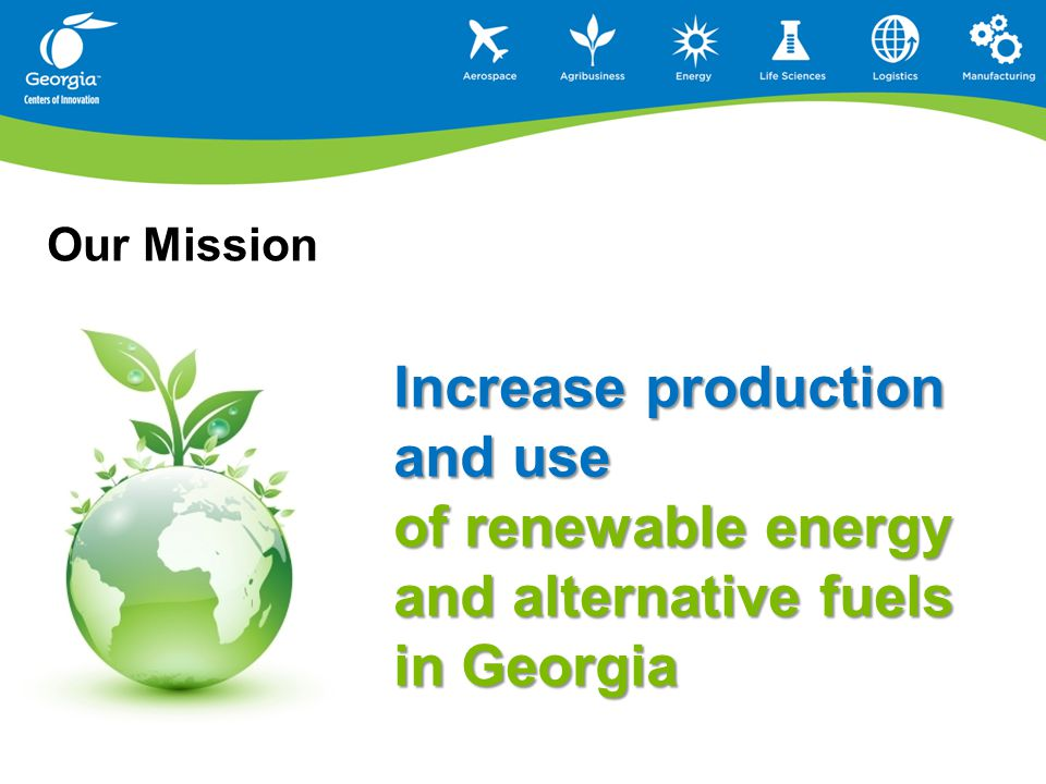 Our Mission Increase production and use of renewable energy and alternative fuels in Georgia