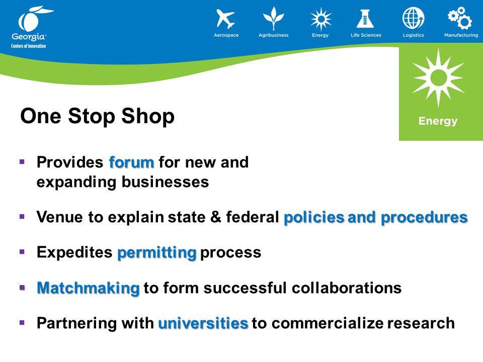 forum  Provides forum for new and expanding businesses policies and procedures  Venue to explain state & federal policies and procedures permitting  Expedites permitting process  Matchmaking  Matchmaking to form successful collaborations universities  Partnering with universities to commercialize research One Stop Shop