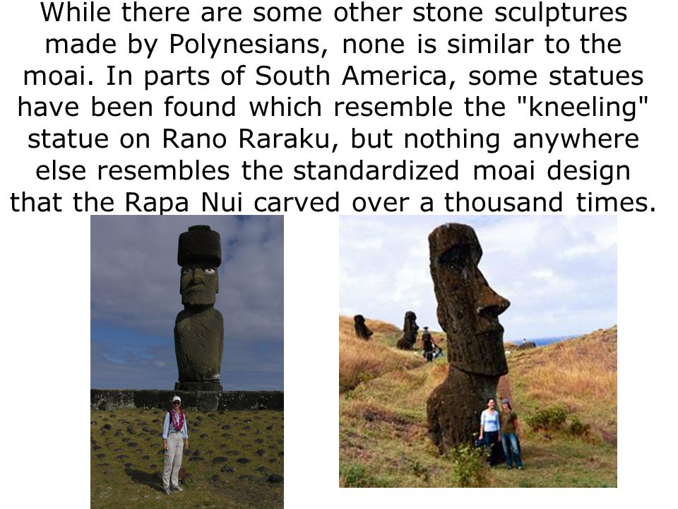 While there are some other stone sculptures made by Polynesians, none is similar to the moai.