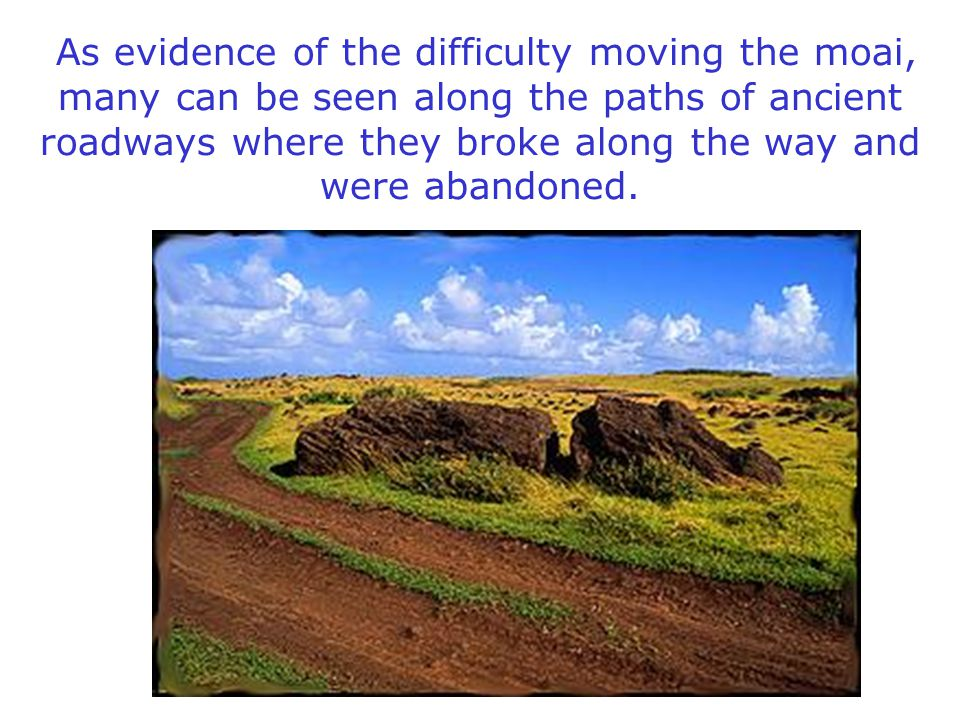 As evidence of the difficulty moving the moai, many can be seen along the paths of ancient roadways where they broke along the way and were abandoned.