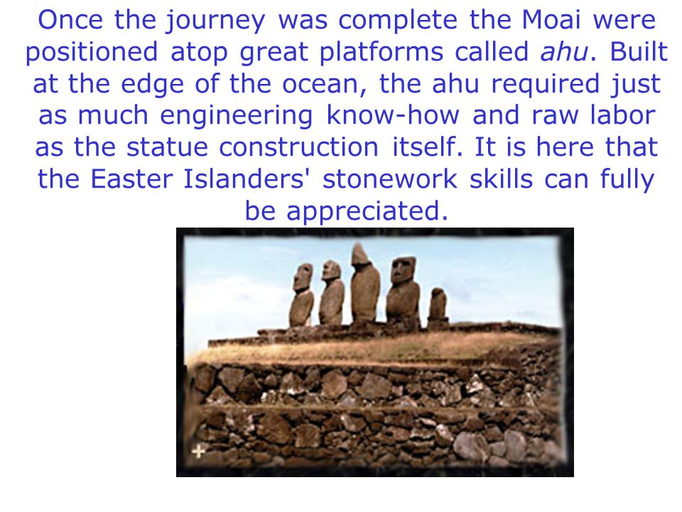 Once the journey was complete the Moai were positioned atop great platforms called ahu.