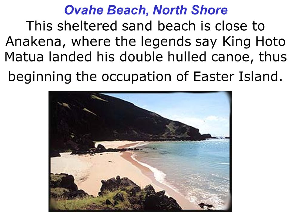 Ovahe Beach, North Shore This sheltered sand beach is close to Anakena, where the legends say King Hoto Matua landed his double hulled canoe, thus beginning the occupation of Easter Island.
