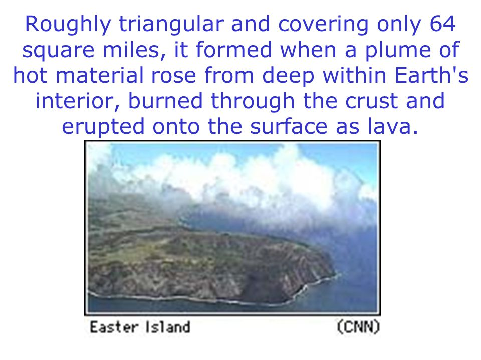 Roughly triangular and covering only 64 square miles, it formed when a plume of hot material rose from deep within Earth s interior, burned through the crust and erupted onto the surface as lava.