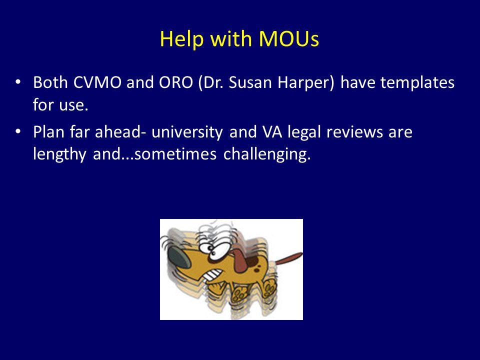Help with MOUs Both CVMO and ORO (Dr. Susan Harper) have templates for use. Plan far ahead- university and VA legal reviews are lengthy and...sometime