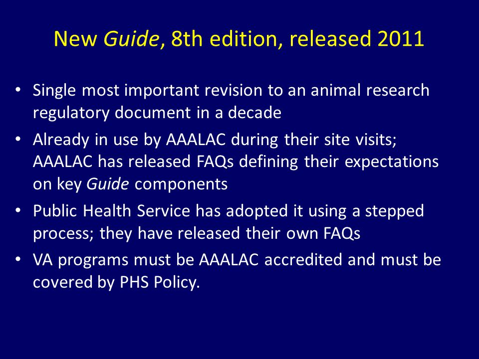 New Guide, 8th edition, released 2011 Single most important revision to an animal research regulatory document in a decade Already in use by AAALAC du