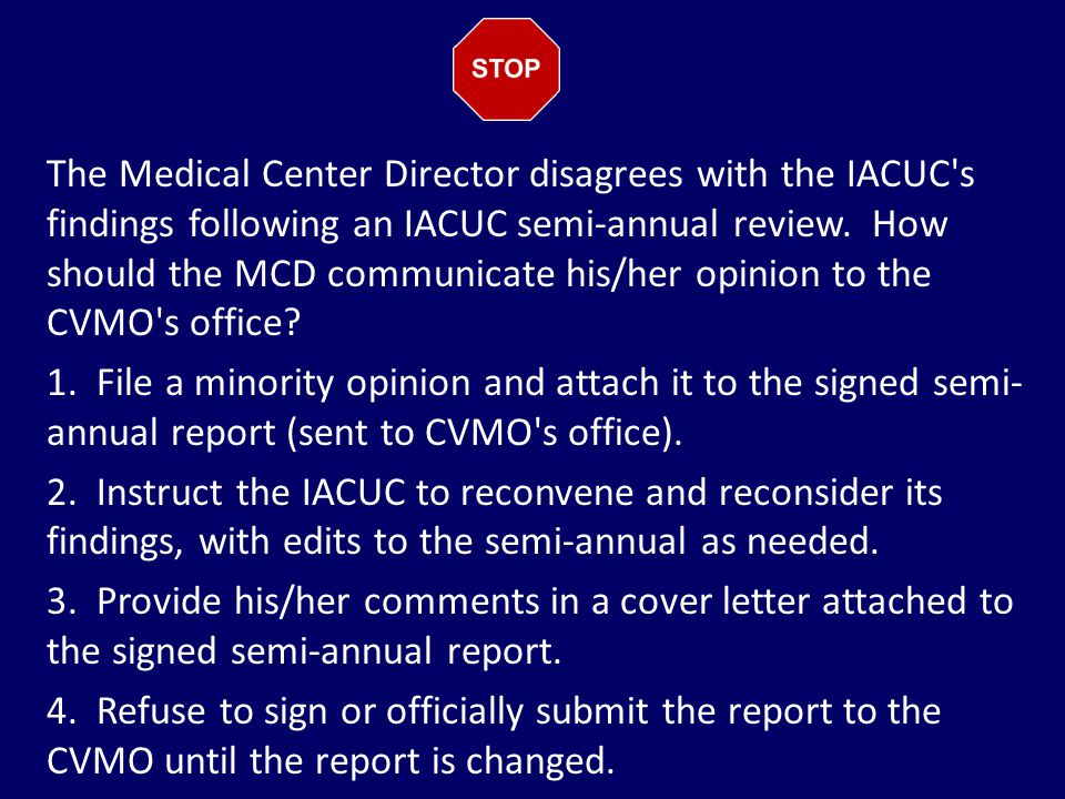 The Medical Center Director disagrees with the IACUC's findings following an IACUC semi-annual review. How should the MCD communicate his/her opinion