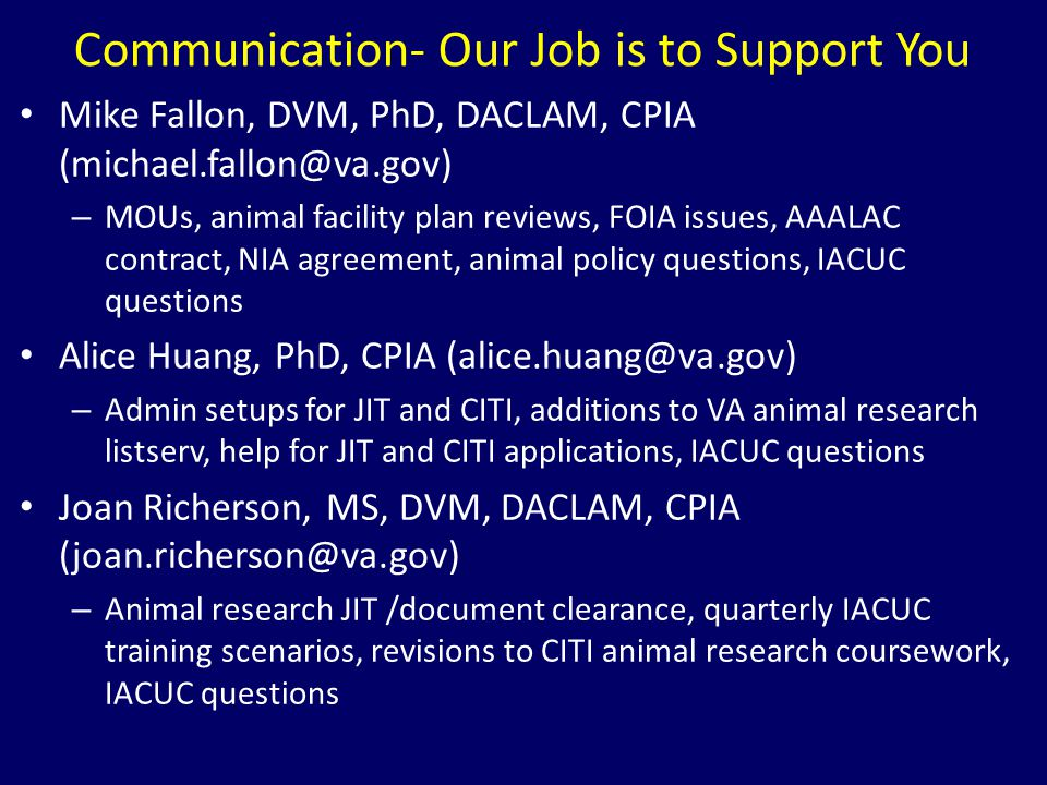 Communication- Our Job is to Support You Mike Fallon, DVM, PhD, DACLAM, CPIA (michael.fallon@va.gov) – MOUs, animal facility plan reviews, FOIA issues