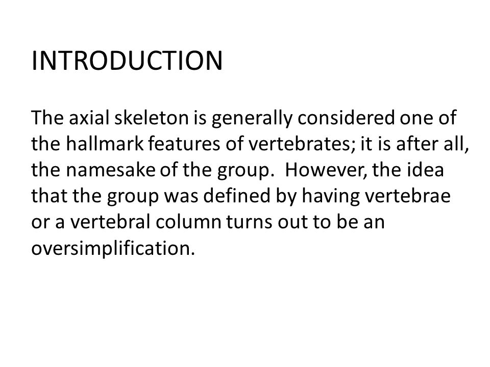 INTRODUCTION The axial skeleton is generally considered one of the hallmark features of vertebrates; it is after all, the namesake of the group.
