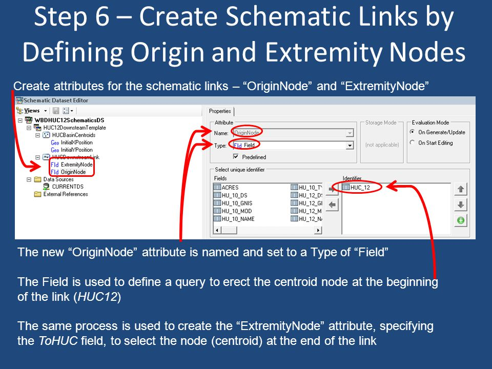 Step 6 – Create Schematic Links by Defining Origin and Extremity Nodes The new OriginNode attribute is named and set to a Type of Field The Field is used to define a query to erect the centroid node at the beginning of the link (HUC12) The same process is used to create the ExtremityNode attribute, specifying the ToHUC field, to select the node (centroid) at the end of the link Create attributes for the schematic links – OriginNode and ExtremityNode