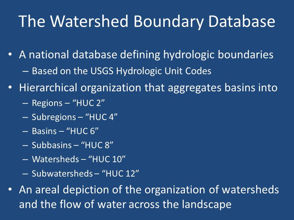 The Watershed Boundary Database A national database defining hydrologic boundaries – Based on the USGS Hydrologic Unit Codes Hierarchical organization that aggregates basins into – Regions – HUC 2 – Subregions – HUC 4 – Basins – HUC 6 – Subbasins – HUC 8 – Watersheds – HUC 10 – Subwatersheds – HUC 12 An areal depiction of the organization of watersheds and the flow of water across the landscape