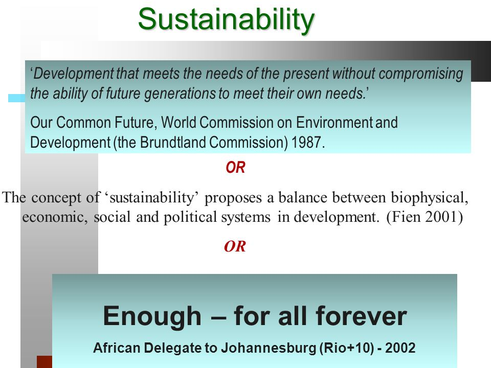 Sustainability ' Development that meets the needs of the present without compromising the ability of future generations to meet their own needs.