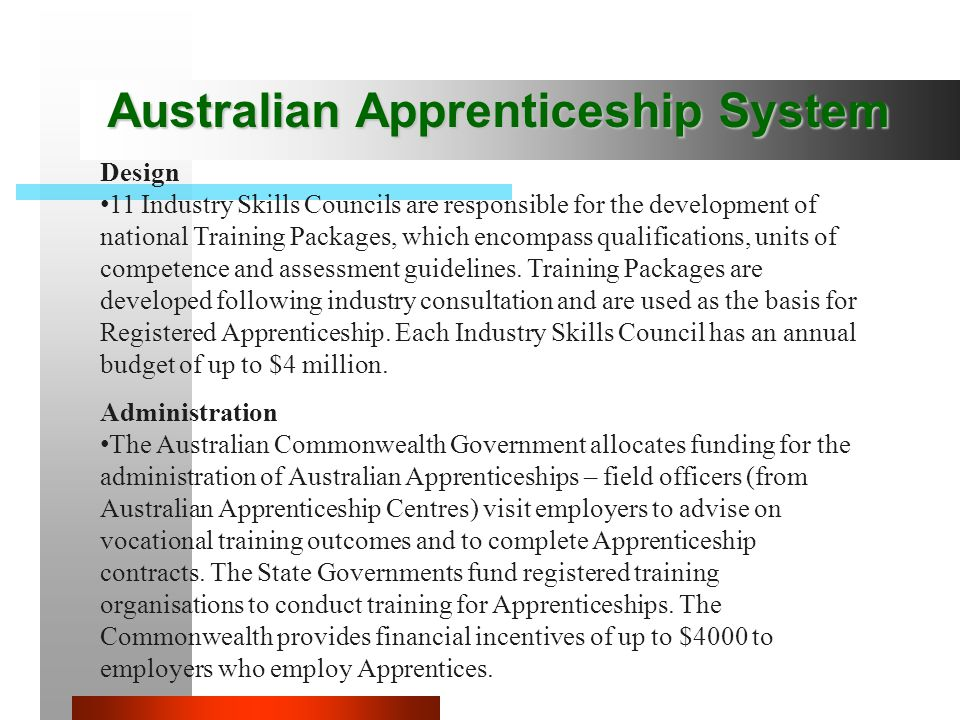 Australian Apprenticeship System Design 11 Industry Skills Councils are responsible for the development of national Training Packages, which encompass qualifications, units of competence and assessment guidelines.