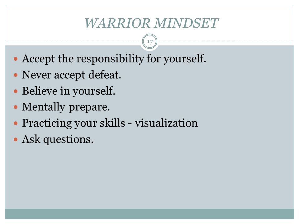 WARRIOR MINDSET Accept the responsibility for yourself. Never accept defeat. Believe in yourself. Mentally prepare. Practicing your skills - visualiza
