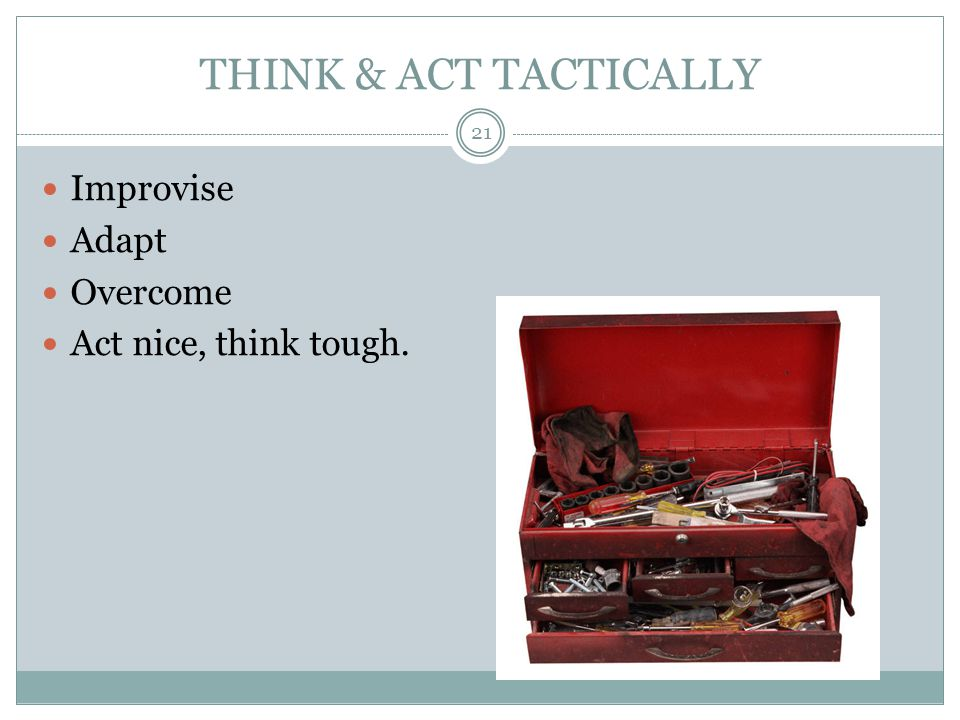 THINK & ACT TACTICALLY Improvise Adapt Overcome Act nice, think tough. 21