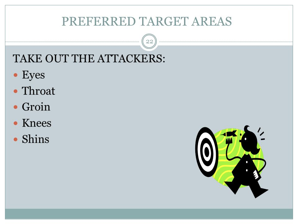 PREFERRED TARGET AREAS TAKE OUT THE ATTACKERS: Eyes Throat Groin Knees Shins 22