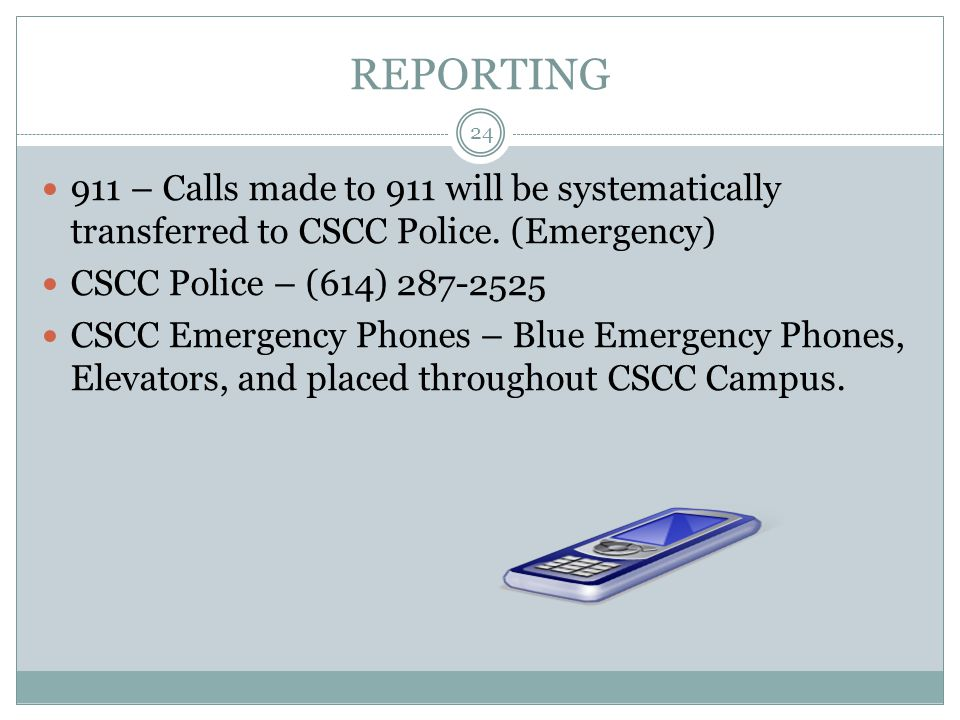 REPORTING 911 – Calls made to 911 will be systematically transferred to CSCC Police. (Emergency) CSCC Police – (614) 287-2525 CSCC Emergency Phones –