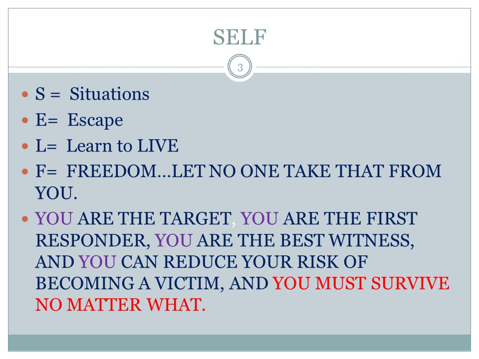SELF S = Situations E= Escape L= Learn to LIVE F= FREEDOM…LET NO ONE TAKE THAT FROM YOU. YOU ARE THE TARGET, YOU ARE THE FIRST RESPONDER, YOU ARE THE
