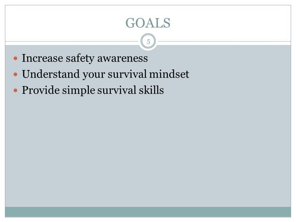 GOALS Increase safety awareness Understand your survival mindset Provide simple survival skills 5