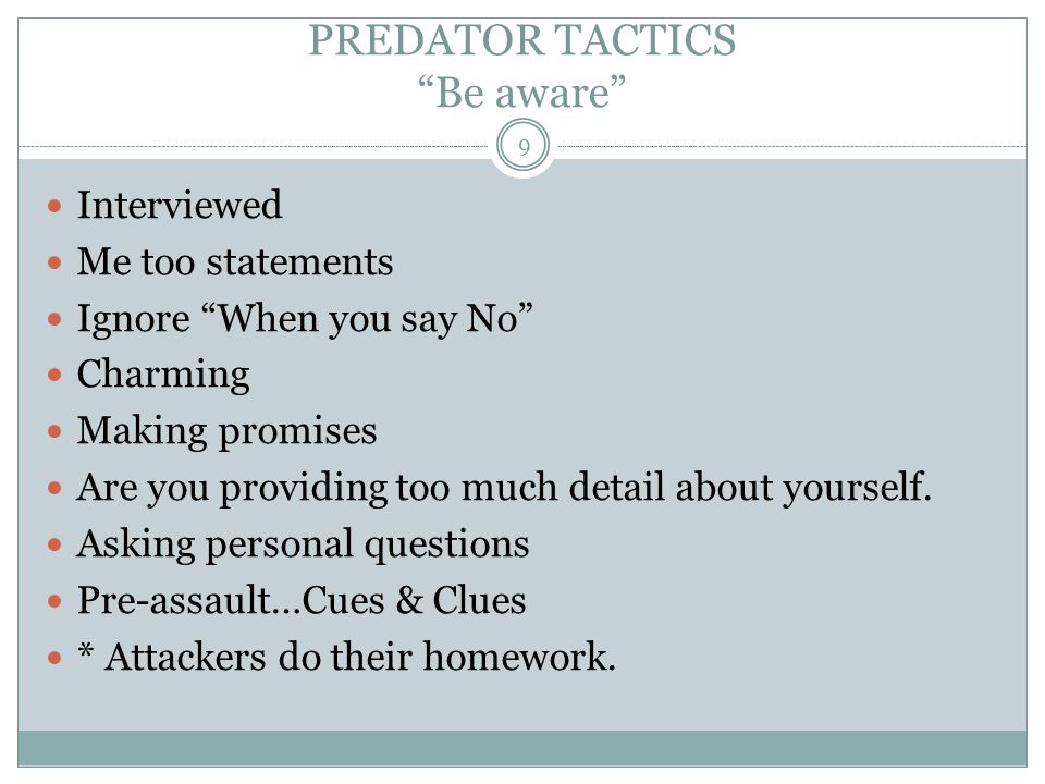 """PREDATOR TACTICS """"Be aware"""" Interviewed Me too statements Ignore """"When you say No"""" Charming Making promises Are you providing too much detail about yo"""