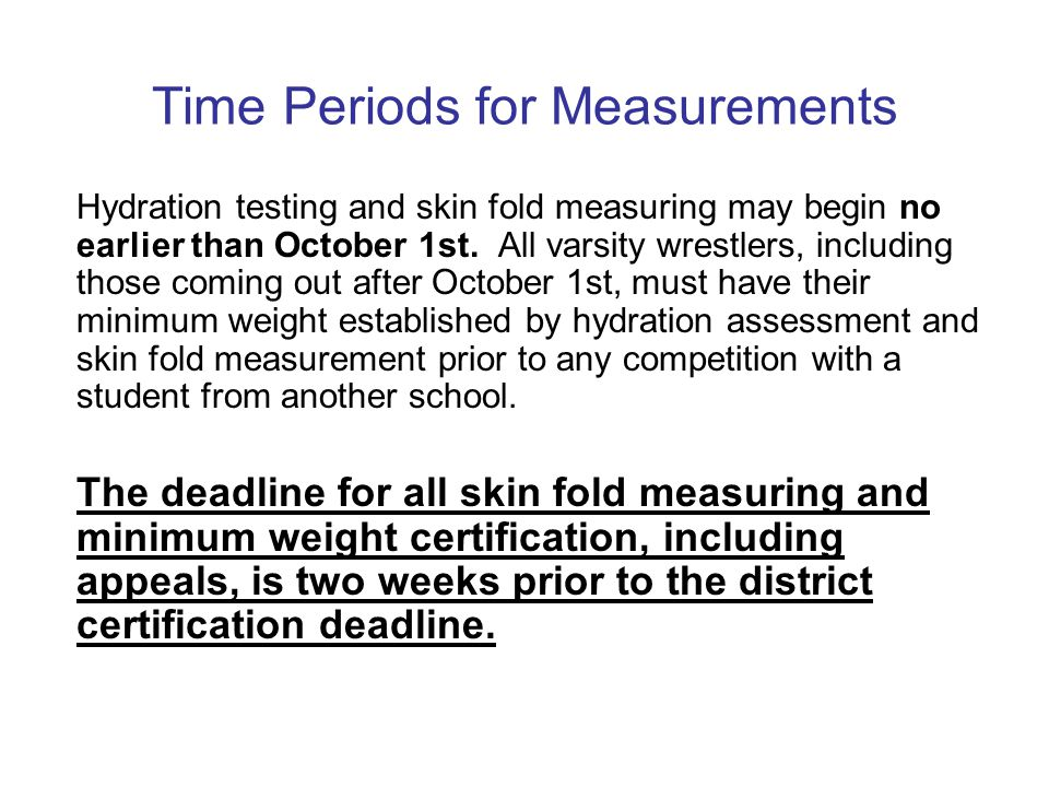 Time Periods for Measurements Hydration testing and skin fold measuring may begin no earlier than October 1st. All varsity wrestlers, including those