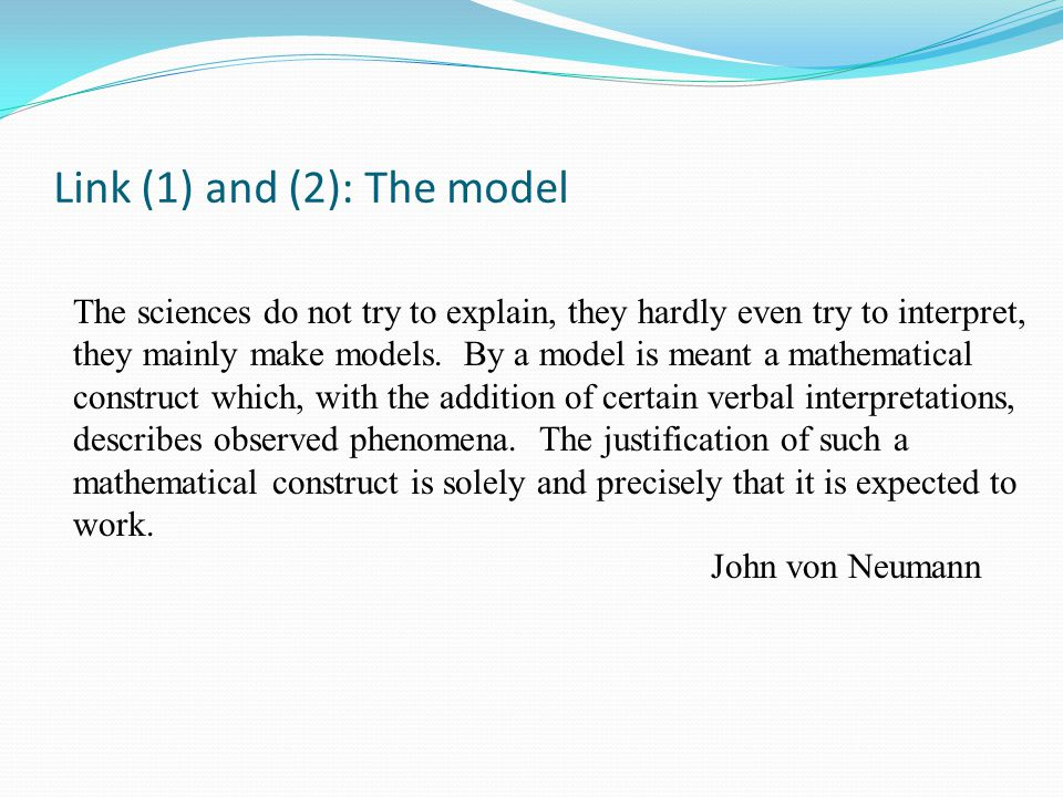 Link (1) and (2): The model The sciences do not try to explain, they hardly even try to interpret, they mainly make models. By a model is meant a math