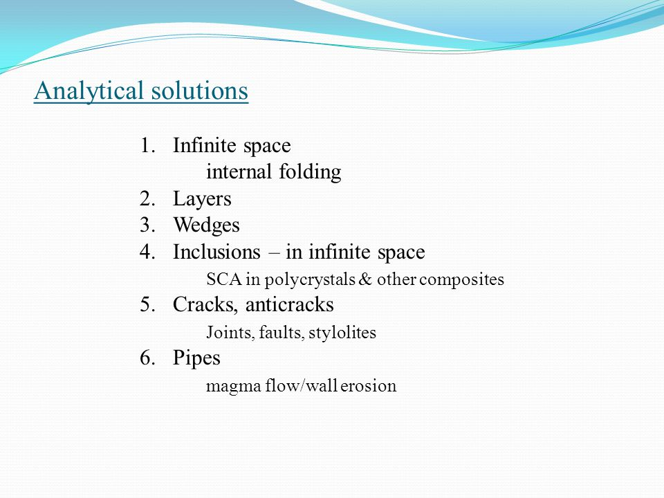 Analytical solutions 1.Infinite space internal folding 2.Layers 3.Wedges 4.Inclusions – in infinite space SCA in polycrystals & other composites 5.Cra