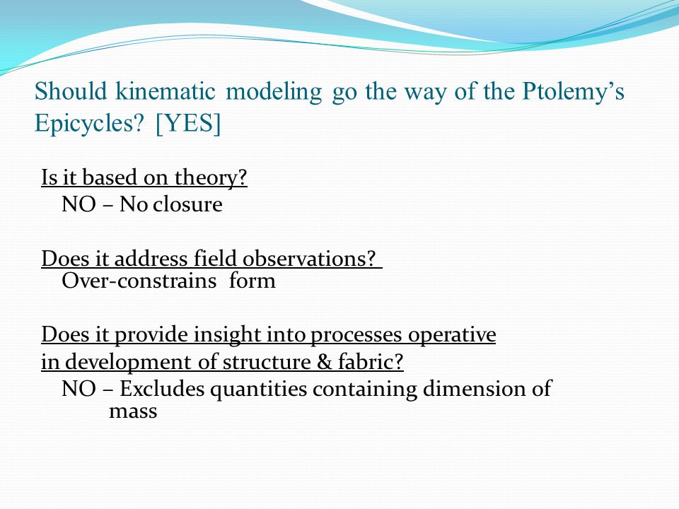 Should kinematic modeling go the way of the Ptolemy's Epicycles? [YES] Is it based on theory? NO – No closure Does it address field observations? Over