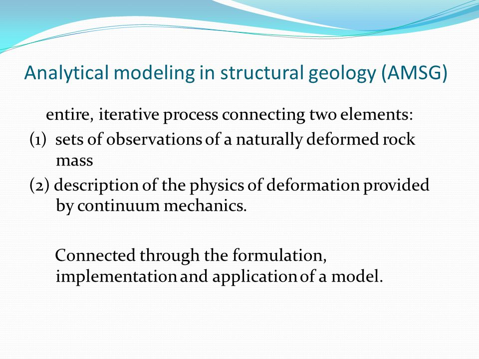 Analytical modeling in structural geology (AMSG) entire, iterative process connecting two elements: (1) sets of observations of a naturally deformed r