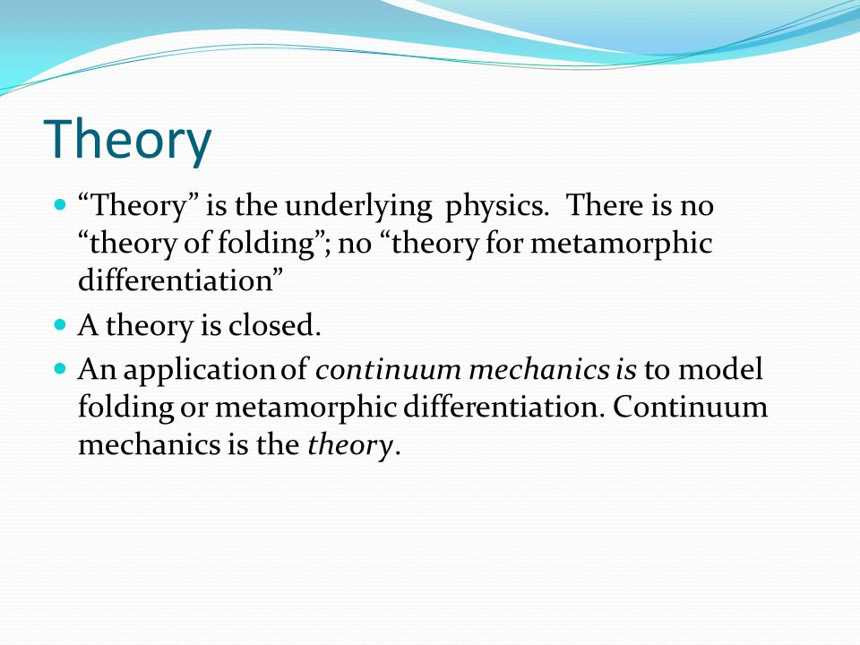 "Theory ""Theory"" is the underlying physics. There is no ""theory of folding""; no ""theory for metamorphic differentiation"" A theory is closed. An applica"