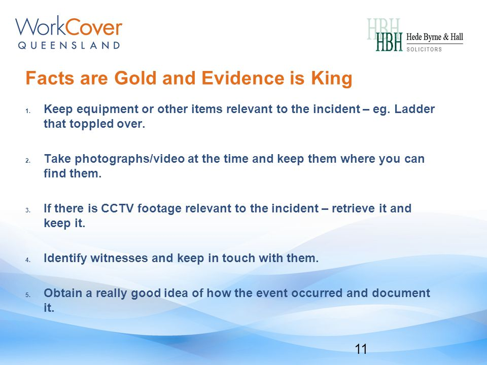Facts are Gold and Evidence is King 1. Keep equipment or other items relevant to the incident – eg.