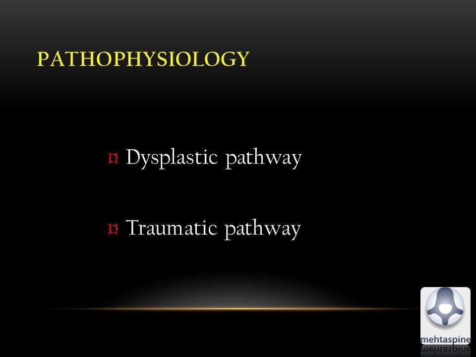 PATHOPHYSIOLOGY ¤Dysplastic pathway ¤Traumatic pathway