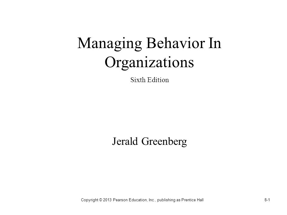 Copyright © 2013 Pearson Education, Inc., publishing as Prentice Hall8-1 Managing Behavior In Organizations Sixth Edition Jerald Greenberg