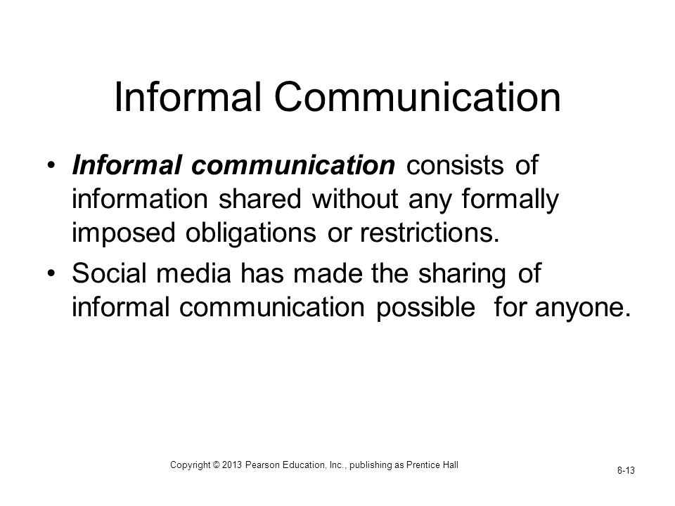 Copyright © 2013 Pearson Education, Inc., publishing as Prentice Hall 8-13 Informal Communication Informal communication consists of information shared without any formally imposed obligations or restrictions.