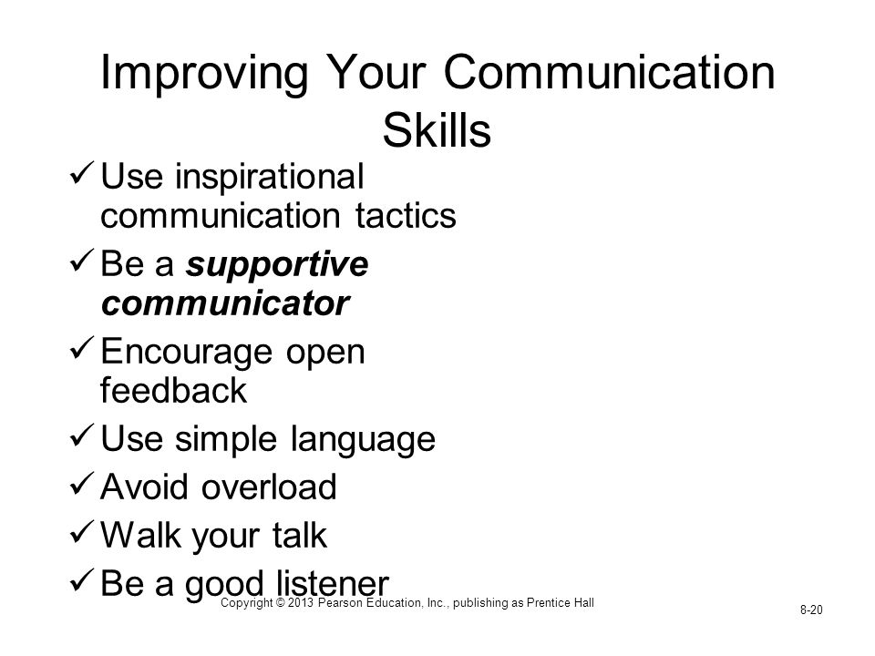 Copyright © 2013 Pearson Education, Inc., publishing as Prentice Hall 8-20 Improving Your Communication Skills Use inspirational communication tactics Be a supportive communicator Encourage open feedback Use simple language Avoid overload Walk your talk Be a good listener