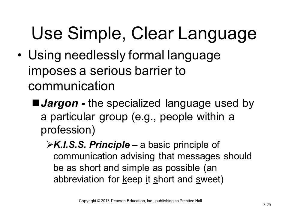Copyright © 2013 Pearson Education, Inc., publishing as Prentice Hall 8-25 Copyright © 2013 Pearson Education, Inc., publishing as Prentice Hall Use Simple, Clear Language Using needlessly formal language imposes a serious barrier to communication Jargon - the specialized language used by a particular group (e.g., people within a profession)  K.I.S.S.