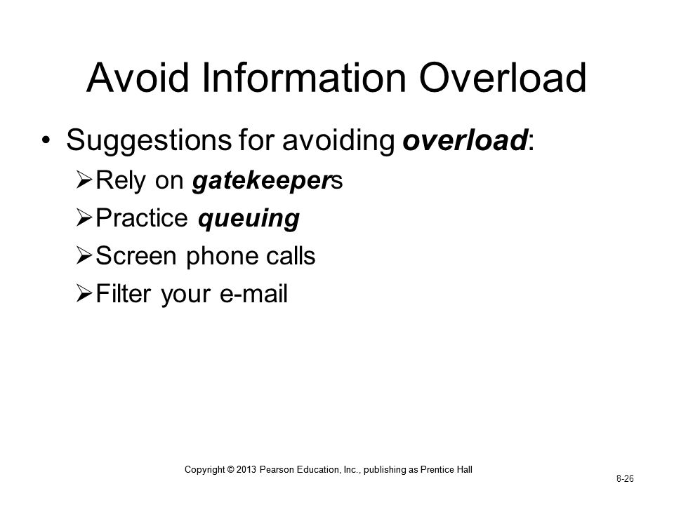 Copyright © 2013 Pearson Education, Inc., publishing as Prentice Hall 8-26 Copyright © 2013 Pearson Education, Inc., publishing as Prentice Hall Avoid Information Overload Suggestions for avoiding overload:  Rely on gatekeepers  Practice queuing  Screen phone calls  Filter your e-mail