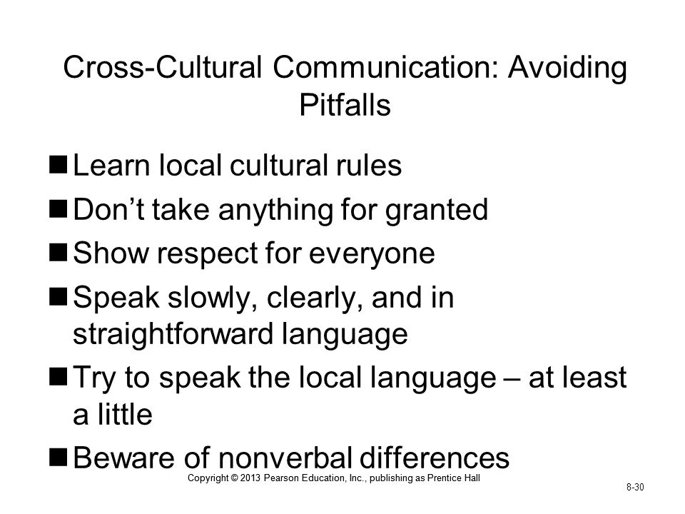 Copyright © 2013 Pearson Education, Inc., publishing as Prentice Hall 8-30 Copyright © 2013 Pearson Education, Inc., publishing as Prentice Hall Cross-Cultural Communication: Avoiding Pitfalls Learn local cultural rules Don't take anything for granted Show respect for everyone Speak slowly, clearly, and in straightforward language Try to speak the local language – at least a little Beware of nonverbal differences