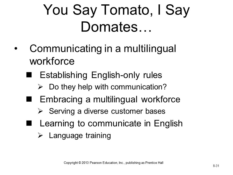 Copyright © 2013 Pearson Education, Inc., publishing as Prentice Hall 8-31 Copyright © 2013 Pearson Education, Inc., publishing as Prentice Hall You Say Tomato, I Say Domates… Communicating in a multilingual workforce Establishing English-only rules  Do they help with communication.