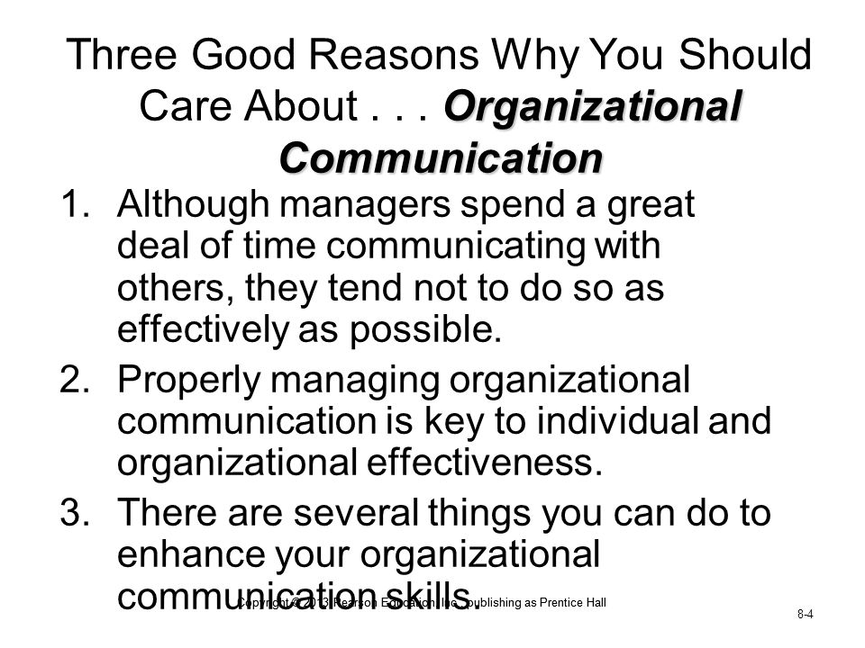 Copyright © 2013 Pearson Education, Inc., publishing as Prentice Hall 8-4 Copyright © 2013 Pearson Education, Inc., publishing as Prentice Hall Organizational Communication Three Good Reasons Why You Should Care About...