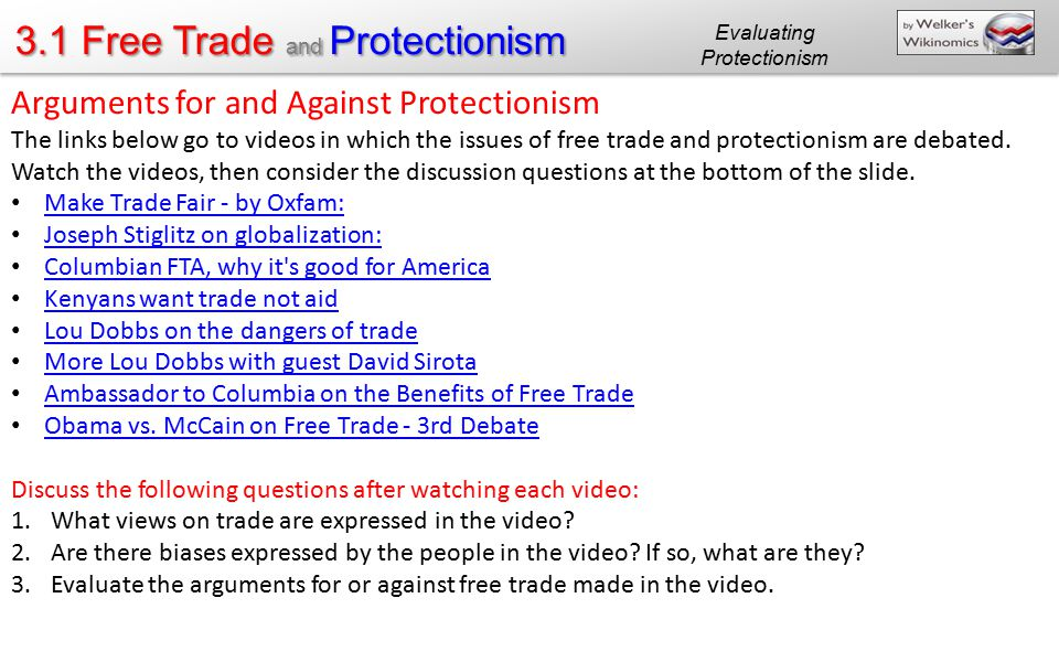 3.1 Free Trade and Protectionism Arguments for and Against Protectionism The links below go to videos in which the issues of free trade and protection