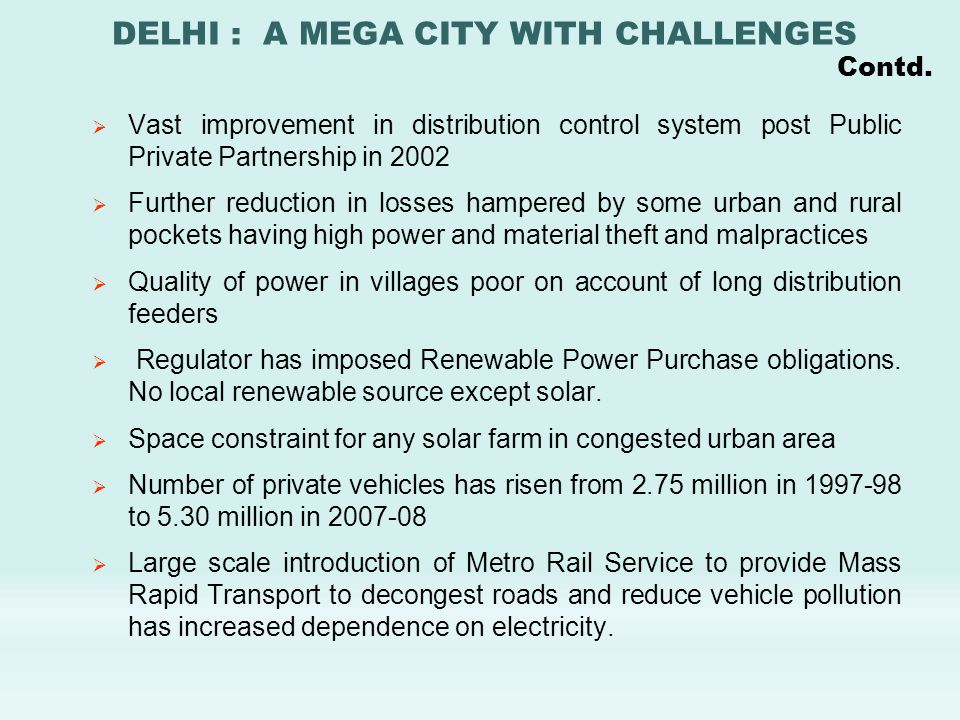  Vast improvement in distribution control system post Public Private Partnership in 2002  Further reduction in losses hampered by some urban and rural pockets having high power and material theft and malpractices  Quality of power in villages poor on account of long distribution feeders  Regulator has imposed Renewable Power Purchase obligations.