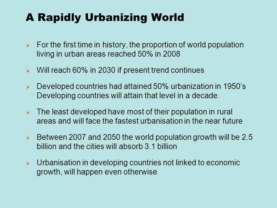 A Rapidly Urbanizing World  For the first time in history, the proportion of world population living in urban areas reached 50% in 2008  Will reach 60% in 2030 if present trend continues  Developed countries had attained 50% urbanization in 1950's Developing countries will attain that level in a decade.