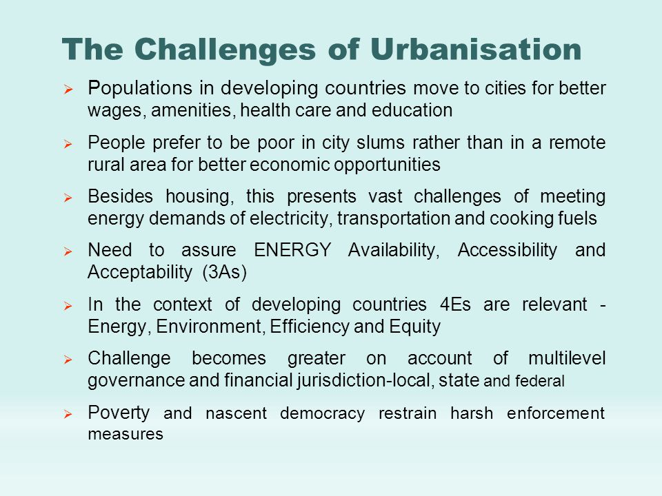 The Challenges of Urbanisation  Populations in developing countries move to cities for better wages, amenities, health care and education  People prefer to be poor in city slums rather than in a remote rural area for better economic opportunities  Besides housing, this presents vast challenges of meeting energy demands of electricity, transportation and cooking fuels  Need to assure ENERGY Availability, Accessibility and Acceptability (3As)  In the context of developing countries 4Es are relevant - Energy, Environment, Efficiency and Equity  Challenge becomes greater on account of multilevel governance and financial jurisdiction-local, state and federal  Poverty and nascent democracy restrain harsh enforcement measures
