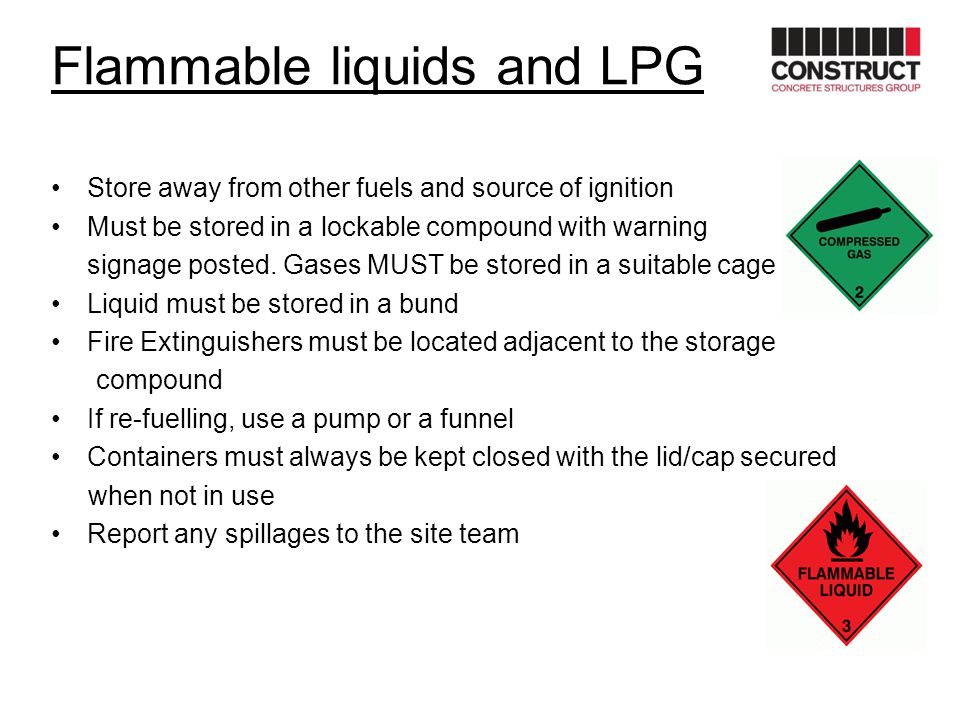 Flammable liquids and LPG Store away from other fuels and source of ignition Must be stored in a lockable compound with warning signage posted. Gases