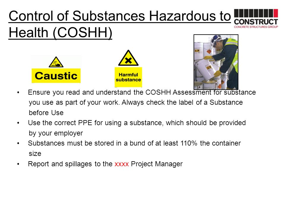 Control of Substances Hazardous to Health (COSHH) Ensure you read and understand the COSHH Assessment for substance you use as part of your work. Alwa
