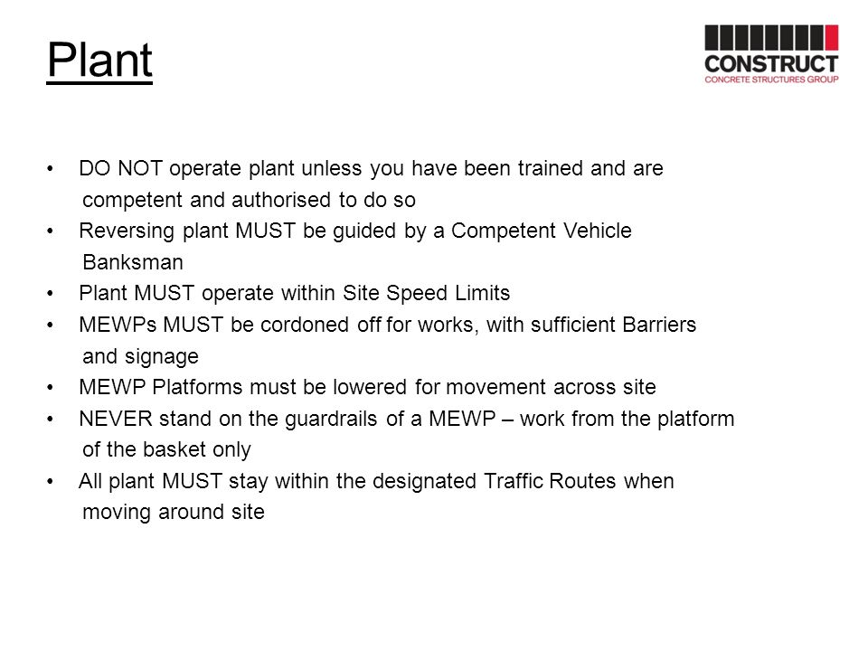 Plant DO NOT operate plant unless you have been trained and are competent and authorised to do so Reversing plant MUST be guided by a Competent Vehicl