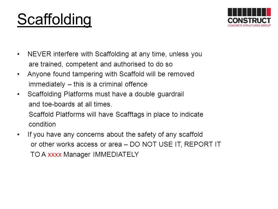 Scaffolding NEVER interfere with Scaffolding at any time, unless you are trained, competent and authorised to do so Anyone found tampering with Scaffo