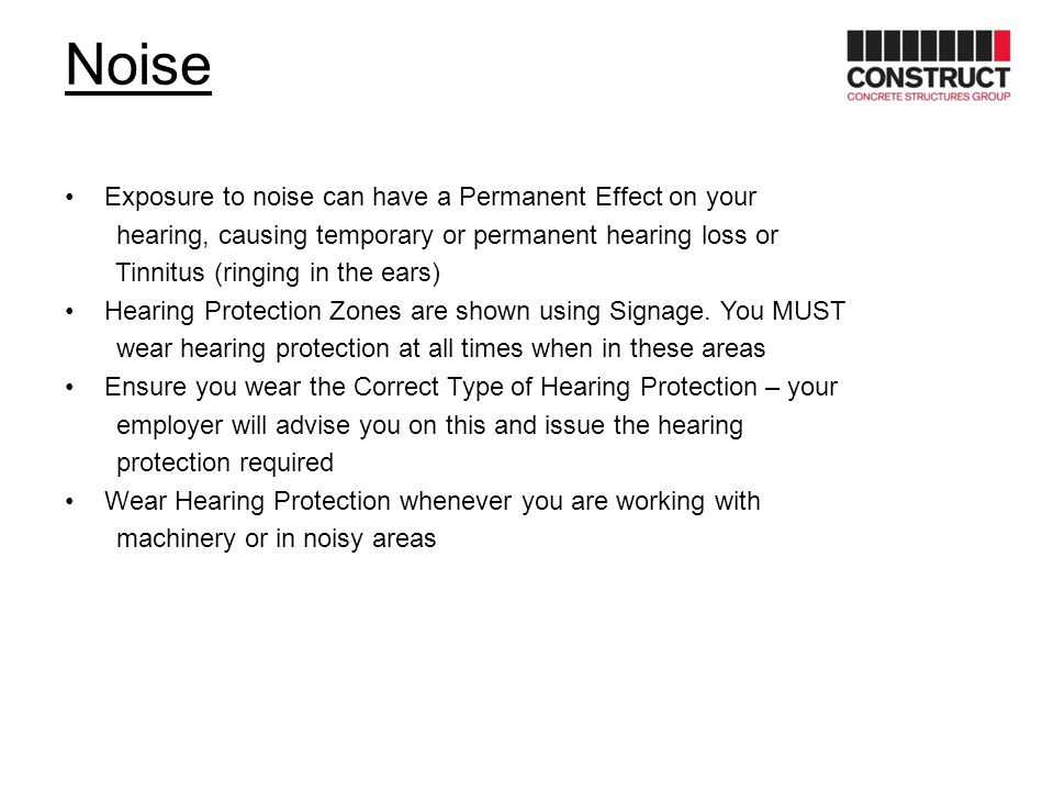 Noise Exposure to noise can have a Permanent Effect on your hearing, causing temporary or permanent hearing loss or Tinnitus (ringing in the ears) Hea