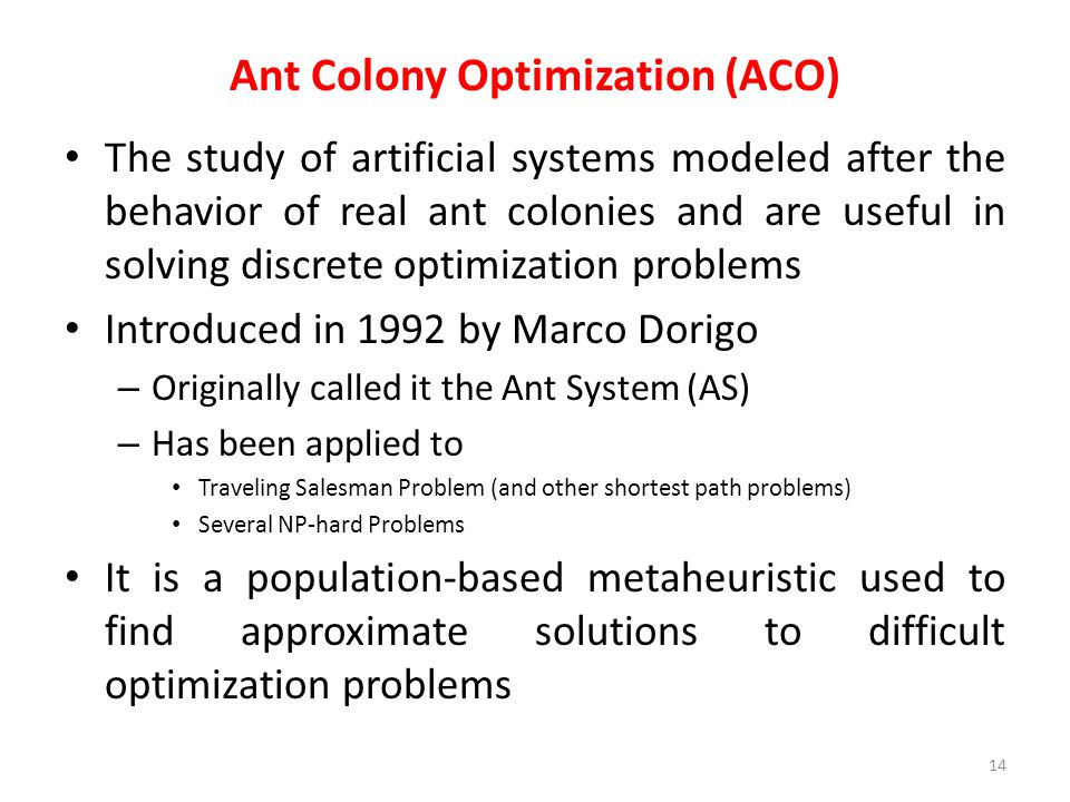 Ant Colony Optimization (ACO) The study of artificial systems modeled after the behavior of real ant colonies and are useful in solving discrete optim